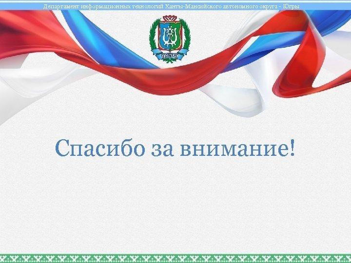 Департамент информационных технологий Ханты-Мансийского автономного округа - Югры Спасибо за внимание!