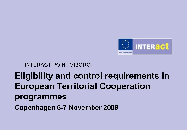 INTERACT POINT VIBORG Eligibility and control requirements in European Territorial Cooperation programmes Copenhagen 6