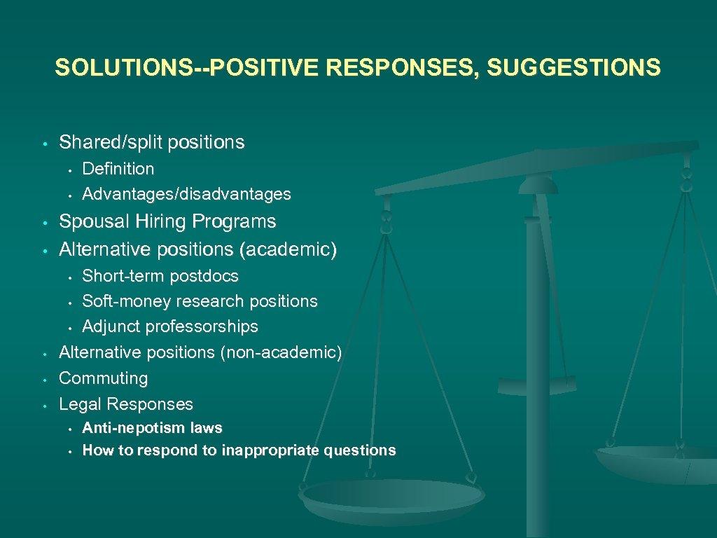 SOLUTIONS--POSITIVE RESPONSES, SUGGESTIONS • Shared/split positions • • Definition Advantages/disadvantages Spousal Hiring Programs Alternative