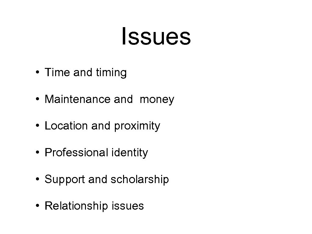 Issues • Time and timing • Maintenance and money • Location and proximity •