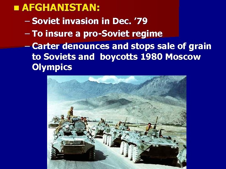n AFGHANISTAN: – Soviet invasion in Dec. ' 79 – To insure a pro-Soviet