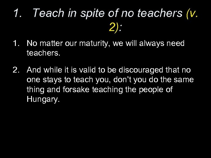 1. Teach in spite of no teachers (v. 2): 1. No matter our maturity,