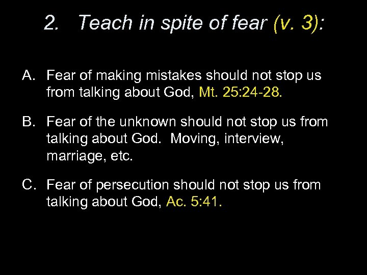 2. Teach in spite of fear (v. 3): A. Fear of making mistakes should