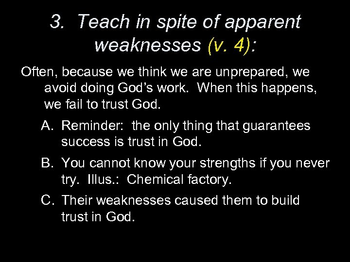 3. Teach in spite of apparent weaknesses (v. 4): Often, because we think we