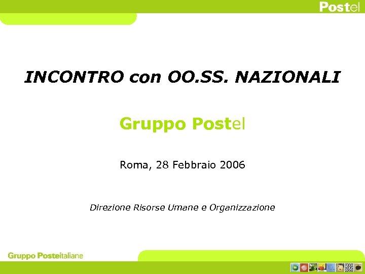 INCONTRO con OO. SS. NAZIONALI Gruppo Postel Roma, 28 Febbraio 2006 Direzione Risorse Umane