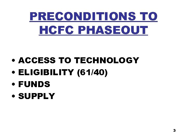 PRECONDITIONS TO HCFC PHASEOUT • • ACCESS TO TECHNOLOGY ELIGIBILITY (61/40) FUNDS SUPPLY 3