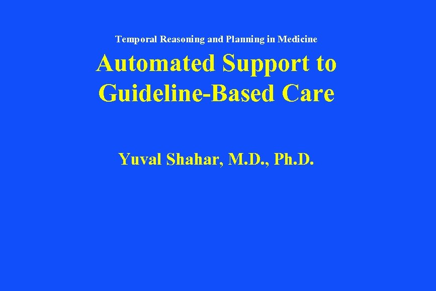 Temporal Reasoning and Planning in Medicine Automated Support to Guideline-Based Care Yuval Shahar, M.