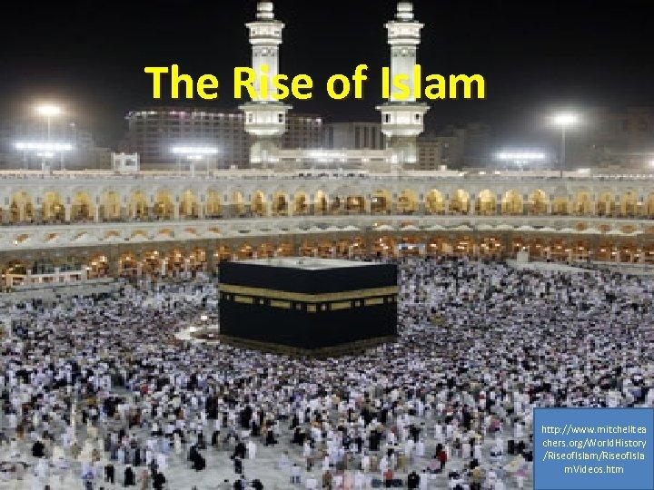 The Rise of Islam http: //www. mitchelltea chers. org/World. History /Riseof. Islam/Riseof. Isla m.