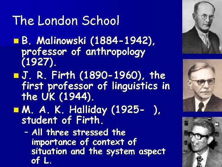The London School n B. Malinowski (1884 -1942), professor of anthropology (1927). n J.