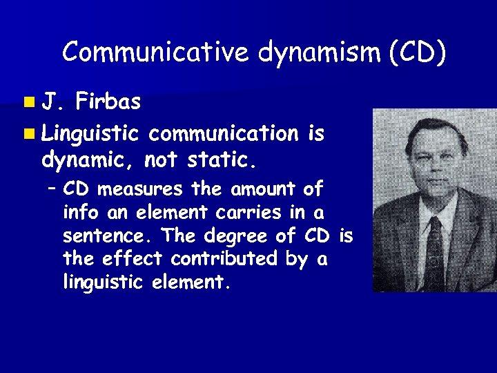 Communicative dynamism (CD) n J. Firbas n Linguistic communication is dynamic, not static. –