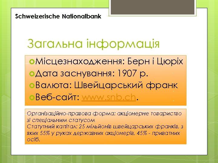 Schweizerische Nationalbank Загальна інформація Місцезнаходження: Берн і Цюріх Дата заснування: 1907 р. Валюта: Швейцарський