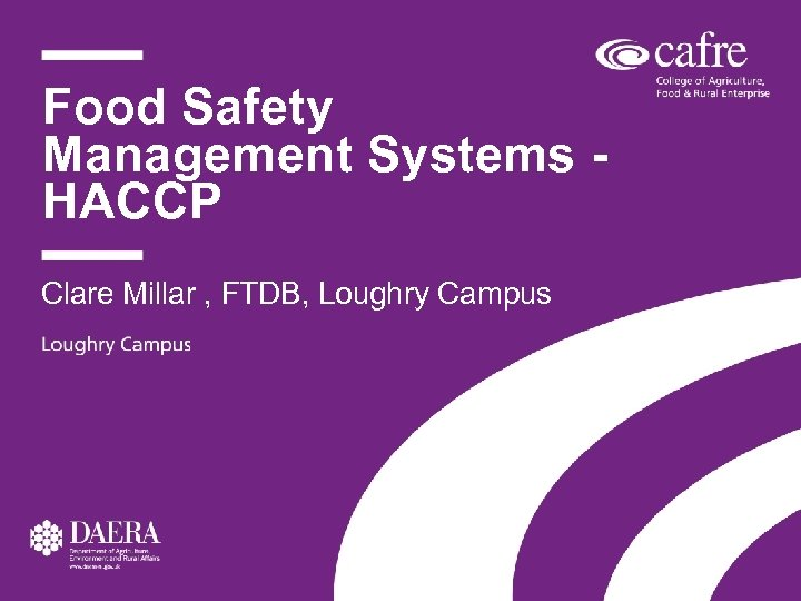 Food Safety Management Systems HACCP Clare Millar , FTDB, Loughry Campus