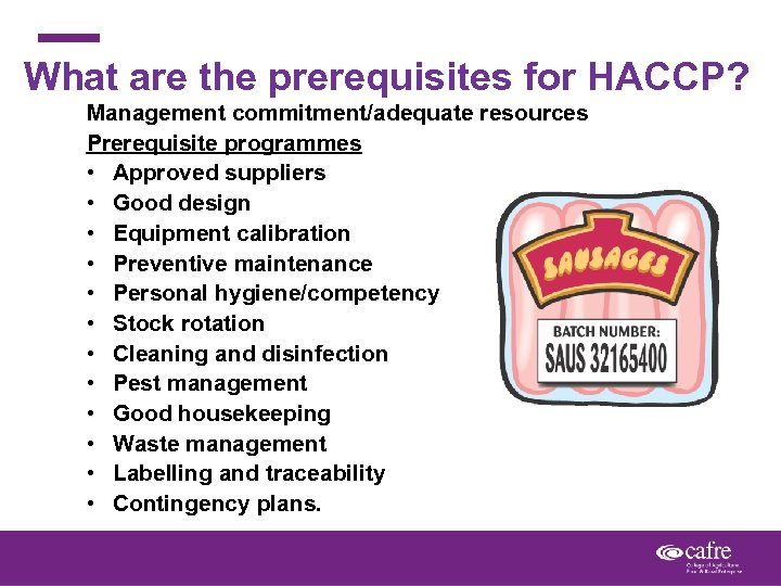 What are the prerequisites for HACCP? Management commitment/adequate resources Prerequisite programmes • Approved suppliers