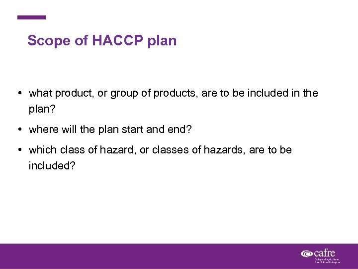 Scope of HACCP plan • what product, or group of products, are to be