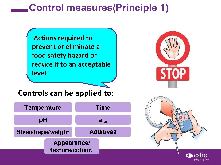 Control measures(Principle 1) 'Actions required to prevent or eliminate a food safety hazard or