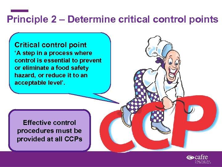 Principle 2 – Determine critical control points Critical control point 'A step in a