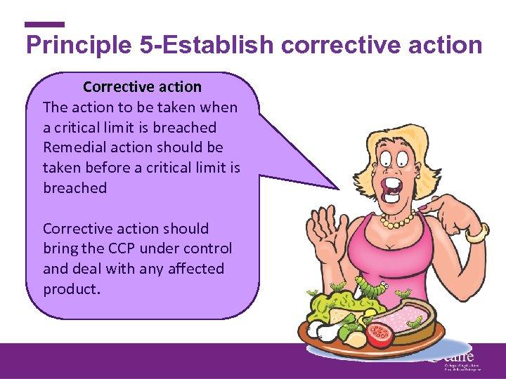 Principle 5 -Establish corrective action Corrective action The action to be taken when a