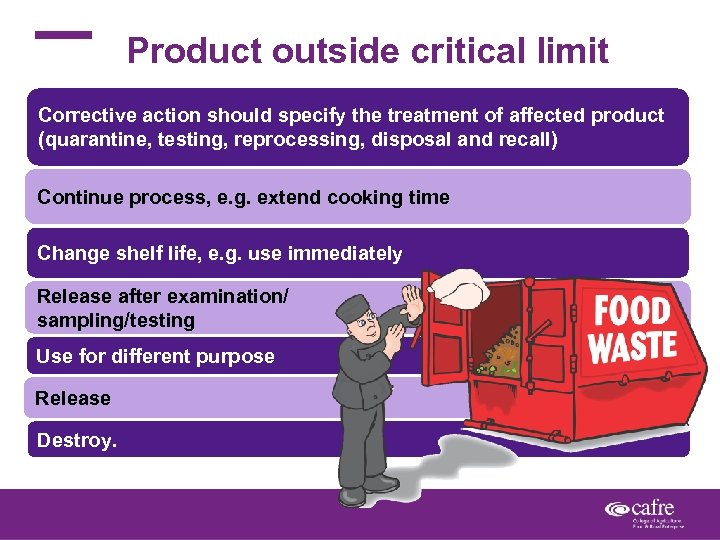 Product outside critical limit Corrective action should specify the treatment of affected product (quarantine,