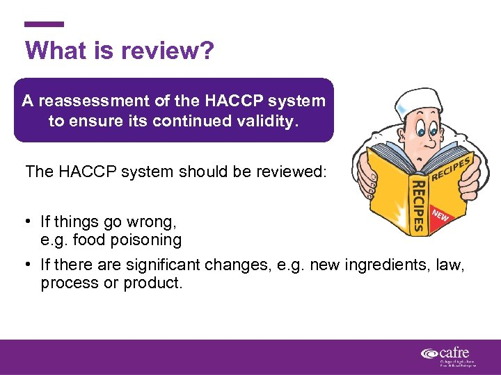 What is review? A reassessment of the HACCP system to ensure its continued validity.