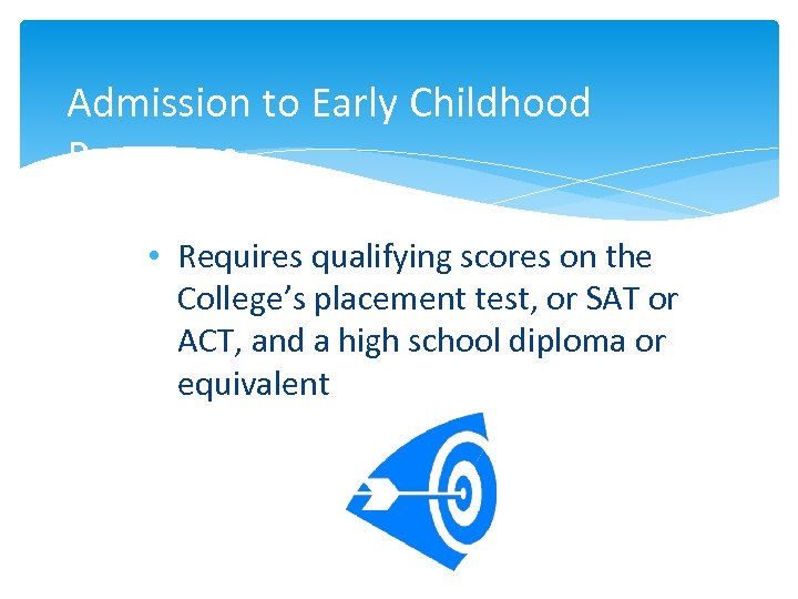 Admission to Early Childhood Programs • Requires qualifying scores on the College's placement test,