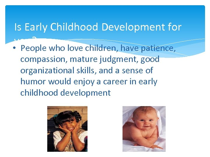 Is Early Childhood Development for you? • People who love children, have patience, compassion,
