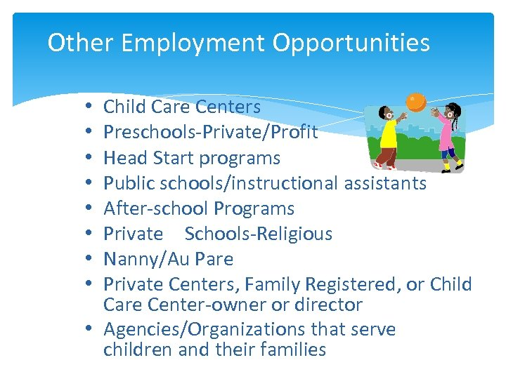 Other Employment Opportunities • • Child Care Centers Preschools-Private/Profit Head Start programs Public schools/instructional
