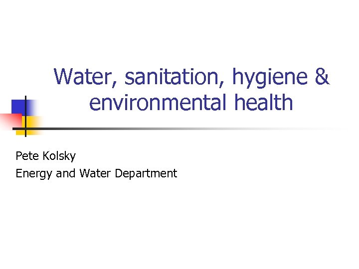 Water, sanitation, hygiene & environmental health Pete Kolsky Energy and Water Department