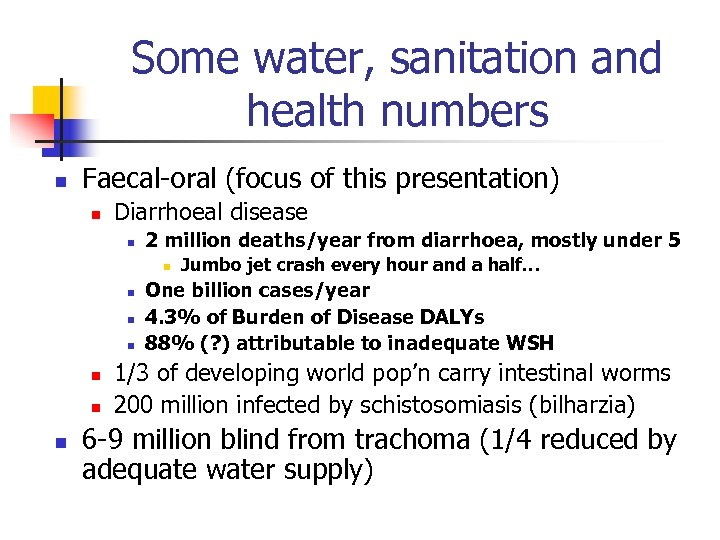 Some water, sanitation and health numbers n Faecal-oral (focus of this presentation) n Diarrhoeal
