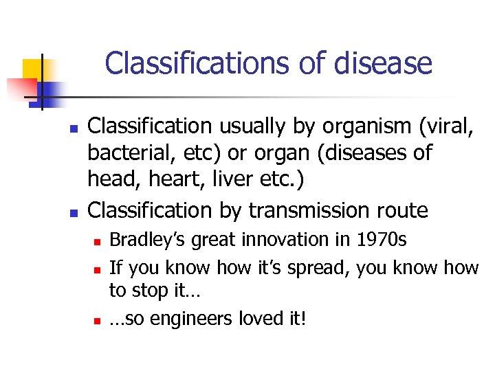 Classifications of disease n n Classification usually by organism (viral, bacterial, etc) or organ