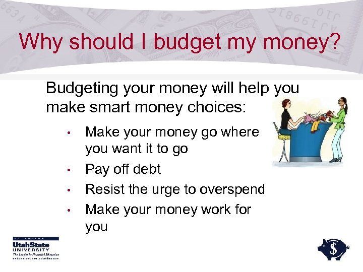 Why should I budget my money? Budgeting your money will help you make smart