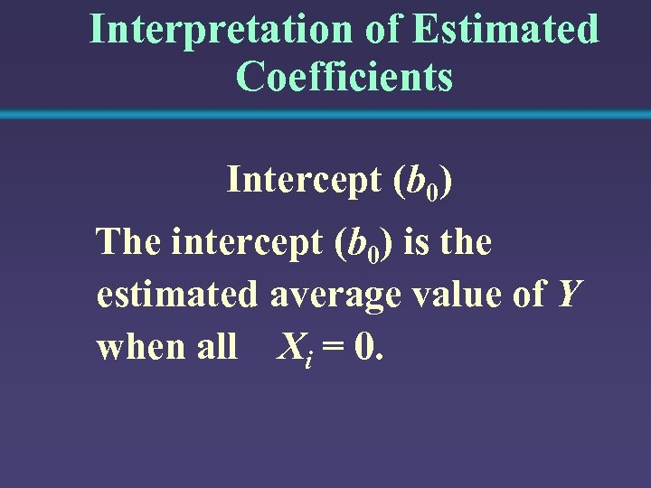 Interpretation of Estimated Coefficients Intercept (b 0) The intercept (b 0) is the estimated