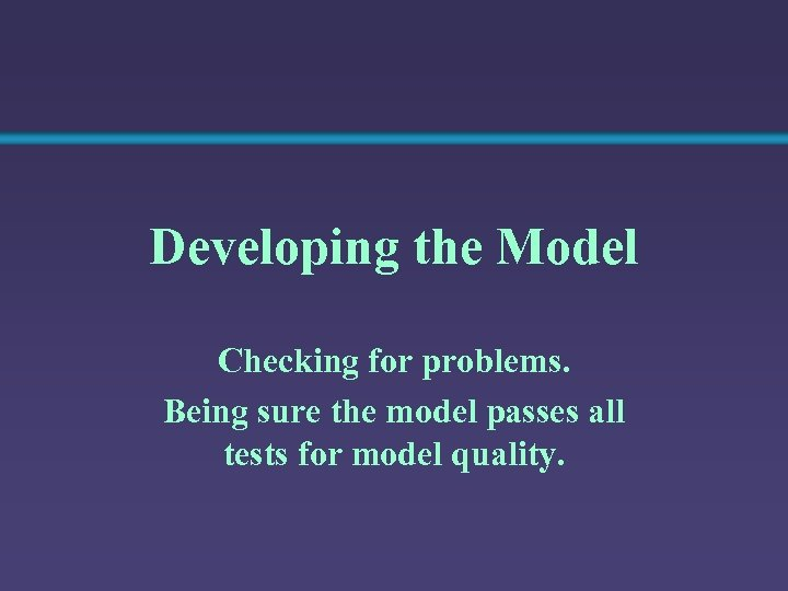 Developing the Model Checking for problems. Being sure the model passes all tests for
