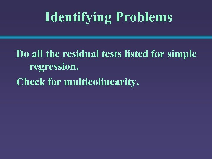 Identifying Problems Do all the residual tests listed for simple regression. Check for multicolinearity.