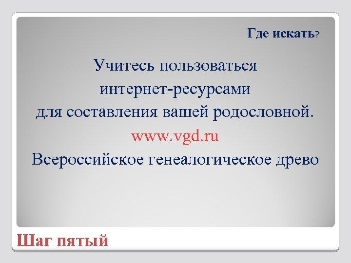 Где искать? Учитесь пользоваться интернет-ресурсами для составления вашей родословной. www. vgd. ru Всероссийское генеалогическое