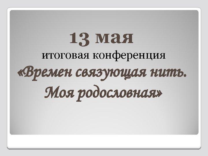 13 мая итоговая конференция «Времен связующая нить. Моя родословная»