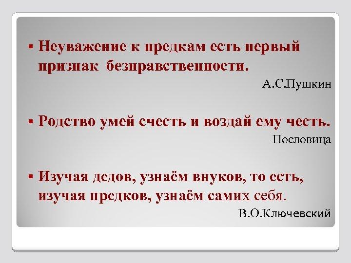 § Неуважение к предкам есть первый признак безнравственности. А. С. Пушкин § Родство умей