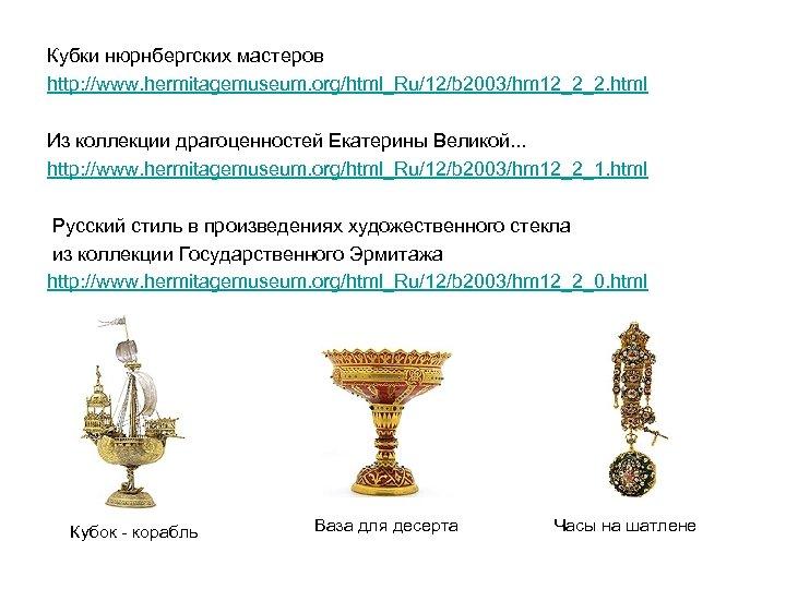 Кубки нюрнбергских мастеров http: //www. hermitagemuseum. org/html_Ru/12/b 2003/hm 12_2_2. html Из коллекции драгоценностей Екатерины