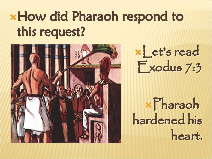 How did Pharaoh respond to this request? Let's read Exodus 7: 3 Pharaoh