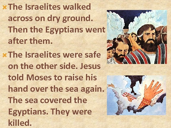 The Israelites walked across on dry ground. Then the Egyptians went after them.