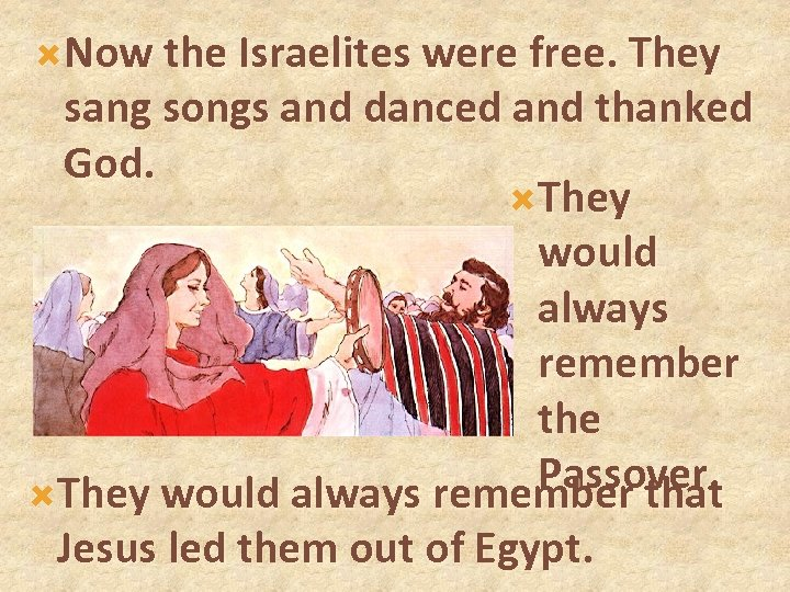 Now the Israelites were free. They sang songs and danced and thanked God.