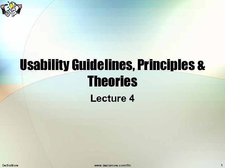 Usability Guidelines, Principles & Theories Lecture 4 De. Sia. More www. desiamore. com/ifm 1