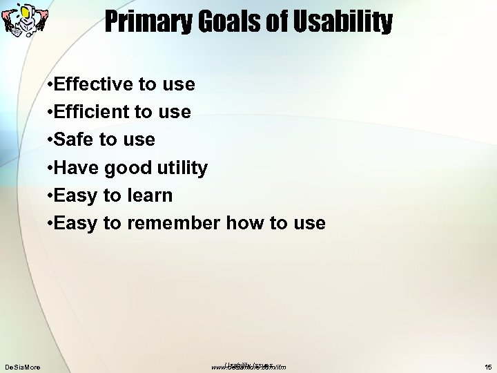 Primary Goals of Usability • Effective to use • Efficient to use • Safe