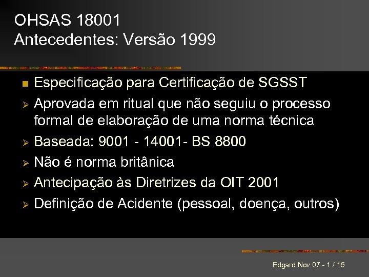 OHSAS 18001 Antecedentes: Versão 1999 Especificação para Certificação de SGSST Ø Aprovada em ritual