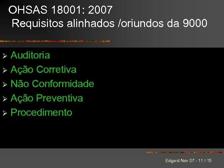OHSAS 18001: 2007 Requisitos alinhados /oriundos da 9000 Auditoria Ø Ação Corretiva Ø Não