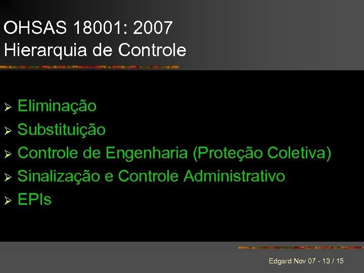 OHSAS 18001: 2007 Hierarquia de Controle Eliminação Ø Substituição Ø Controle de Engenharia (Proteção