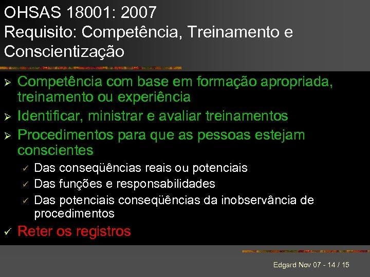 OHSAS 18001: 2007 Requisito: Competência, Treinamento e Conscientização Ø Ø Ø Competência com base