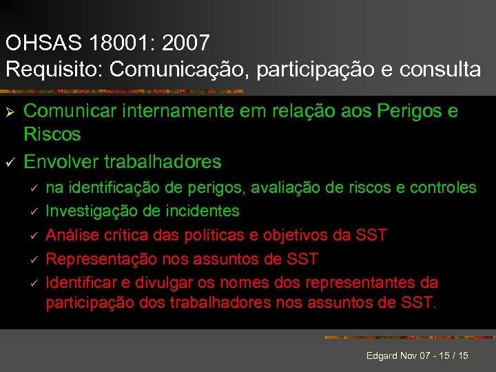 OHSAS 18001: 2007 Requisito: Comunicação, participação e consulta Ø ü Comunicar internamente em relação