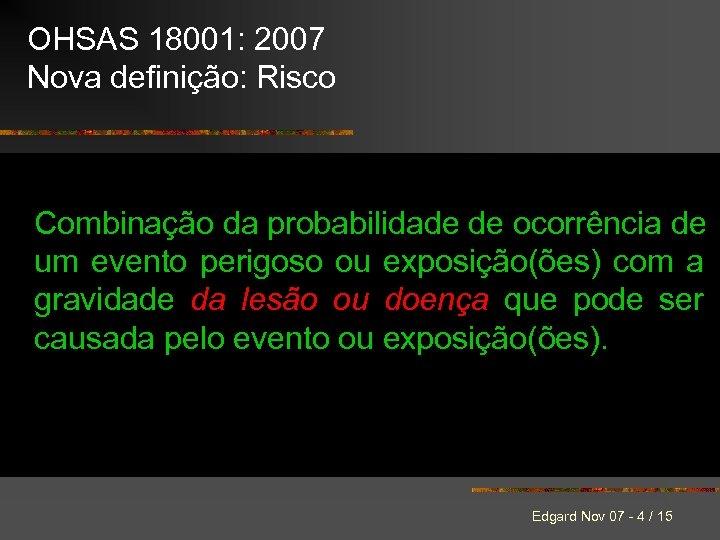 OHSAS 18001: 2007 Nova definição: Risco Combinação da probabilidade de ocorrência de um evento