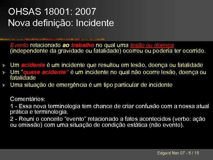 OHSAS 18001: 2007 Nova definição: Incidente Evento relacionado ao trabalho no qual uma lesão