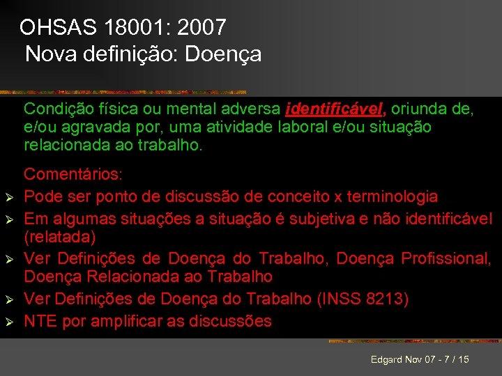 OHSAS 18001: 2007 Nova definição: Doença Condição física ou mental adversa identificável, oriunda de,